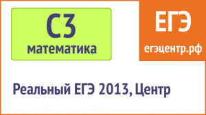 Решение С3 по математике, реальный ЕГЭ 2013, Центр