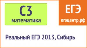 Решение С3 по математике, реальный ЕГЭ 2013, Сибирь