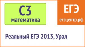 Решение С3 по математике, реальный ЕГЭ 2013, Урал