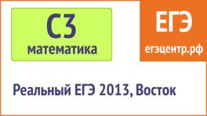 Решение С3 по математике, реальный ЕГЭ 2013, Восток