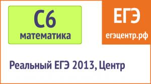 Решение С6 по математике, реальный ЕГЭ 2013, Центр