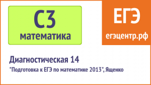 Простое решение C3 по математике. Ященко 2013, диагностическая 14